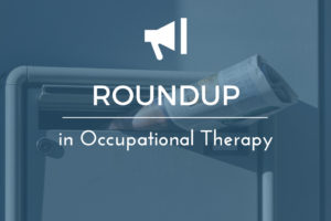 Friday Roundup for Occupational Therapist Assistants, May 25 2018